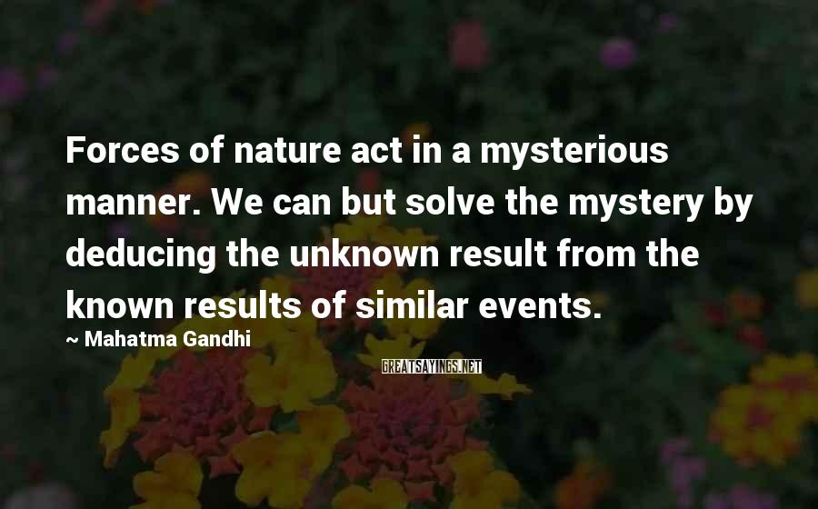 Mahatma Gandhi Sayings: Forces of nature act in a mysterious manner. We can but solve the mystery by