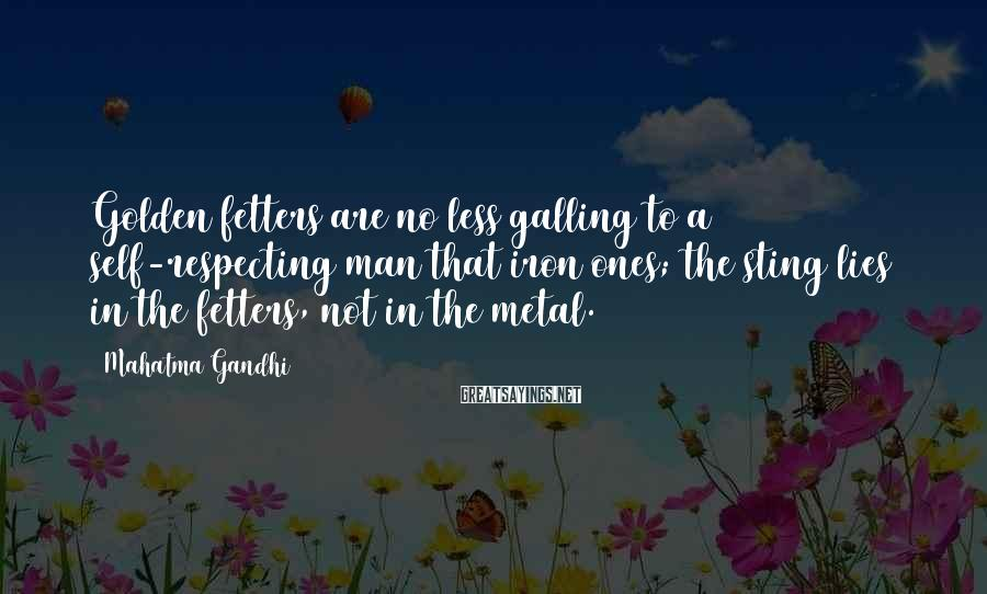 Mahatma Gandhi Sayings: Golden fetters are no less galling to a self-respecting man that iron ones; the sting