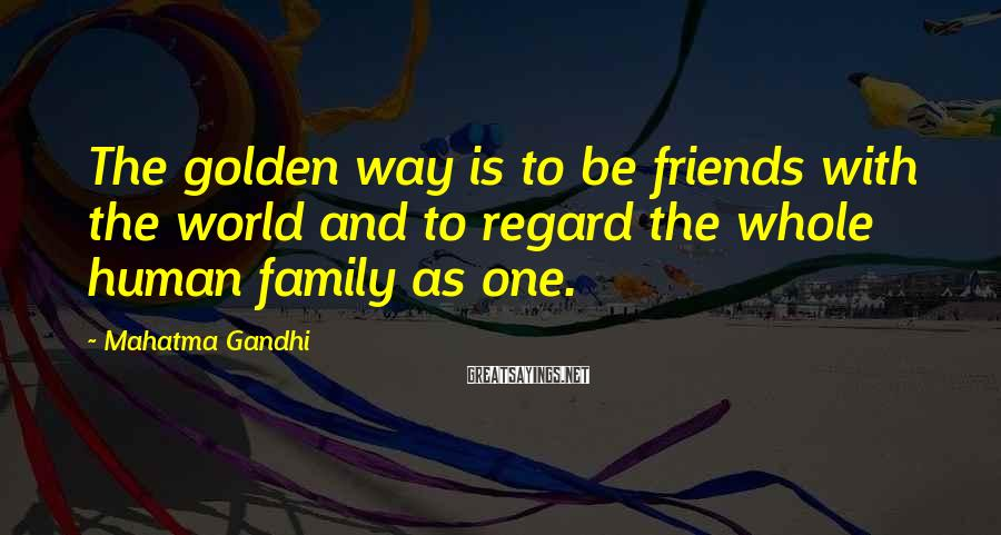 Mahatma Gandhi Sayings: The golden way is to be friends with the world and to regard the whole