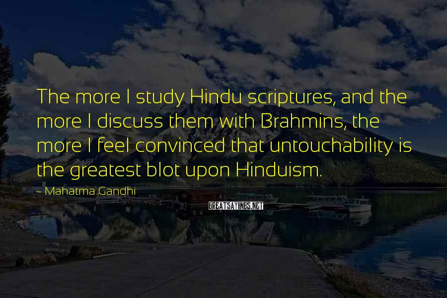 Mahatma Gandhi Sayings: The more I study Hindu scriptures, and the more I discuss them with Brahmins, the