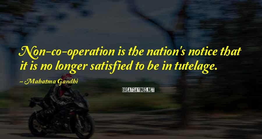 Mahatma Gandhi Sayings: Non-co-operation is the nation's notice that it is no longer satisfied to be in tutelage.