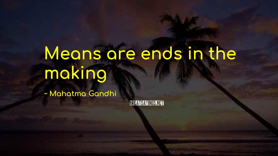 Mahatma Gandhi Sayings: Means are ends in the making