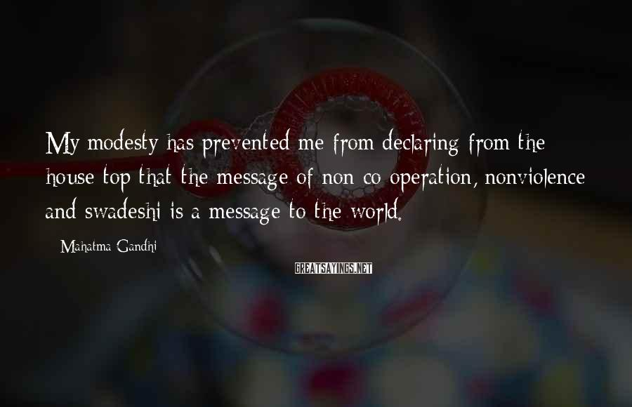 Mahatma Gandhi Sayings: My modesty has prevented me from declaring from the house top that the message of