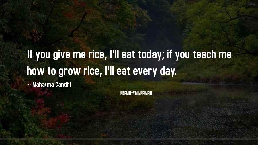 Mahatma Gandhi Sayings: If you give me rice, I'll eat today; if you teach me how to grow
