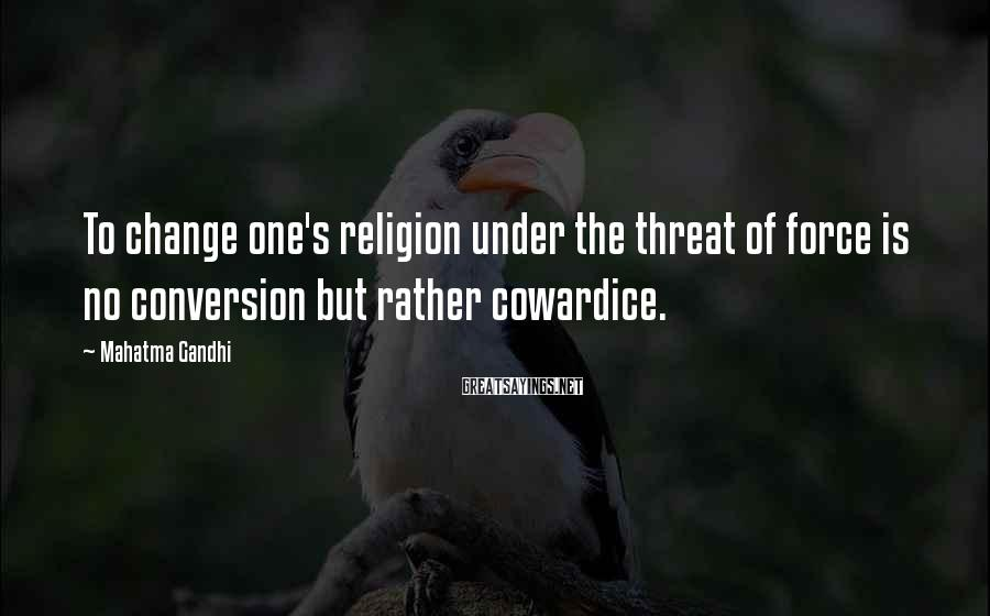 Mahatma Gandhi Sayings: To change one's religion under the threat of force is no conversion but rather cowardice.