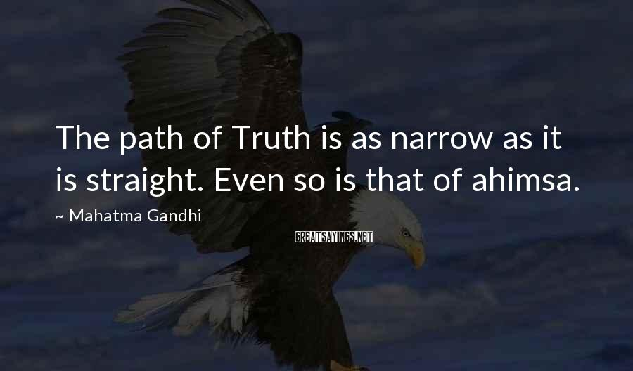 Mahatma Gandhi Sayings: The path of Truth is as narrow as it is straight. Even so is that