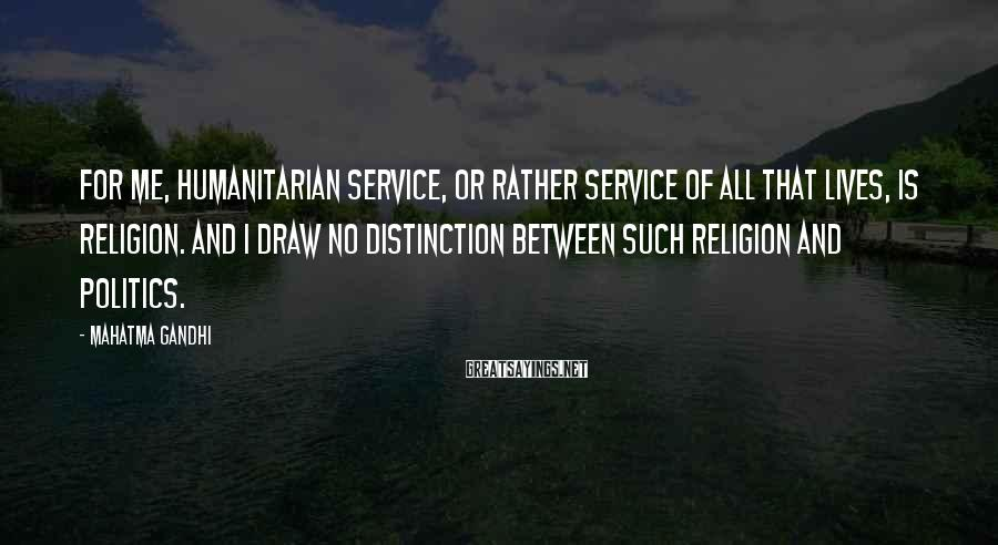 Mahatma Gandhi Sayings: For me, humanitarian service, or rather service of all that lives, is religion. And I
