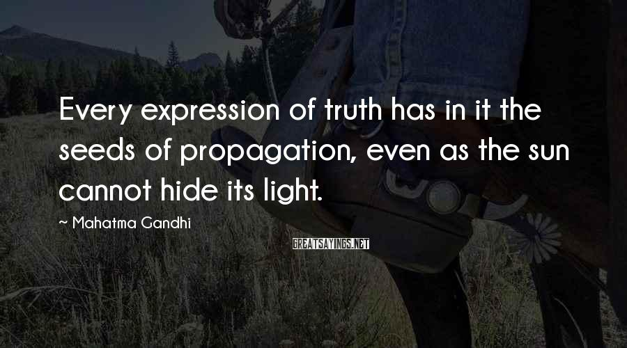 Mahatma Gandhi Sayings: Every expression of truth has in it the seeds of propagation, even as the sun