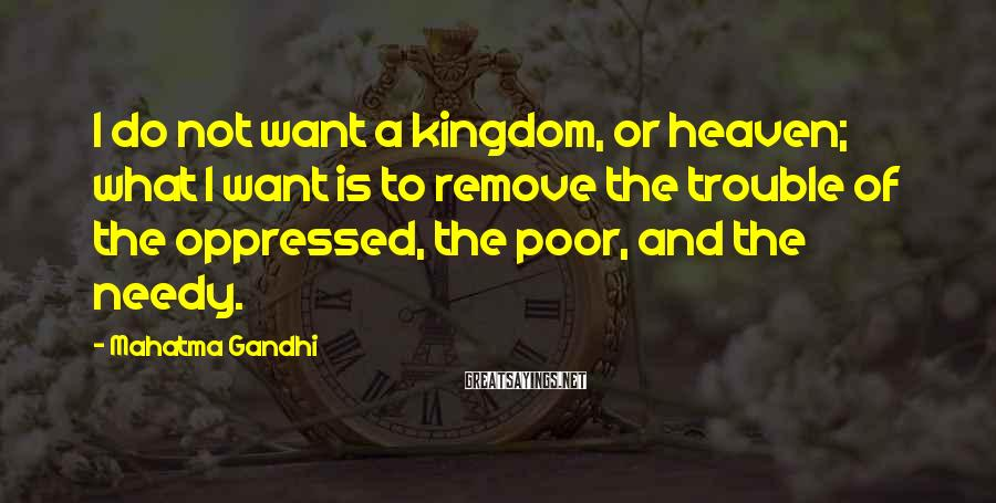 Mahatma Gandhi Sayings: I do not want a kingdom, or heaven; what I want is to remove the