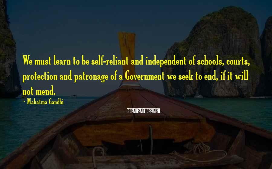 Mahatma Gandhi Sayings: We must learn to be self-reliant and independent of schools, courts, protection and patronage of