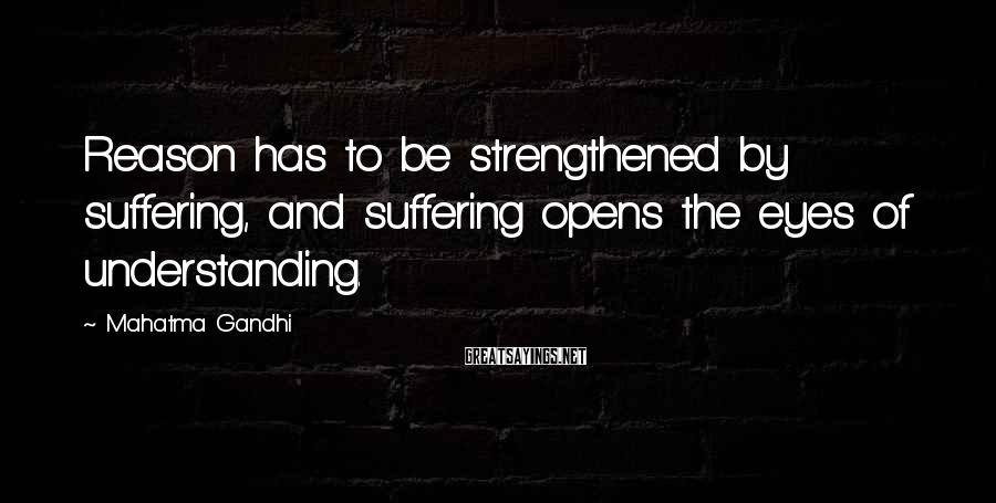Mahatma Gandhi Sayings: Reason has to be strengthened by suffering, and suffering opens the eyes of understanding.