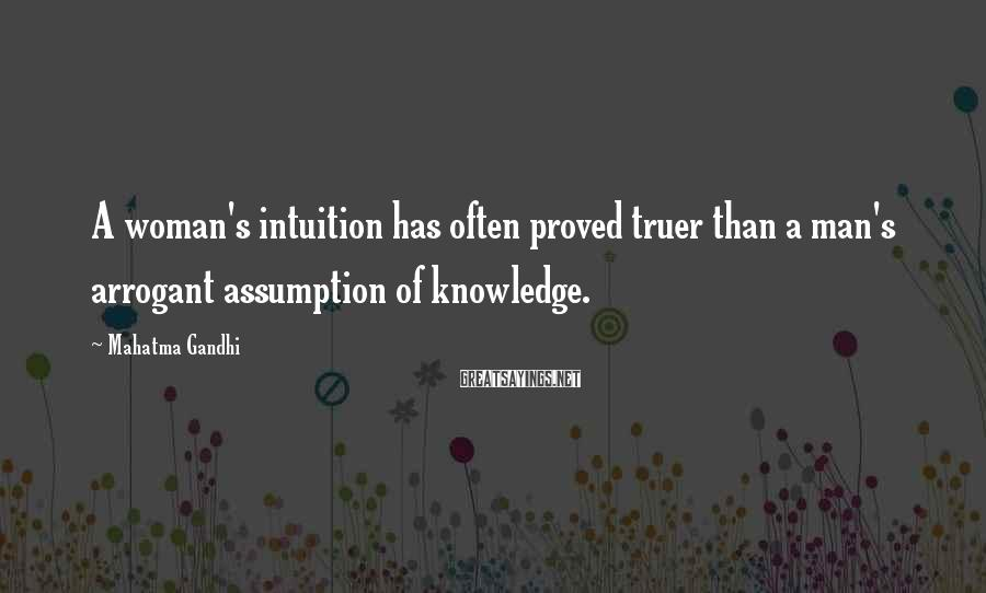 Mahatma Gandhi Sayings: A woman's intuition has often proved truer than a man's arrogant assumption of knowledge.