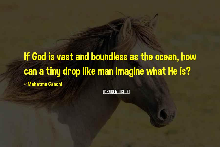 Mahatma Gandhi Sayings: If God is vast and boundless as the ocean, how can a tiny drop like