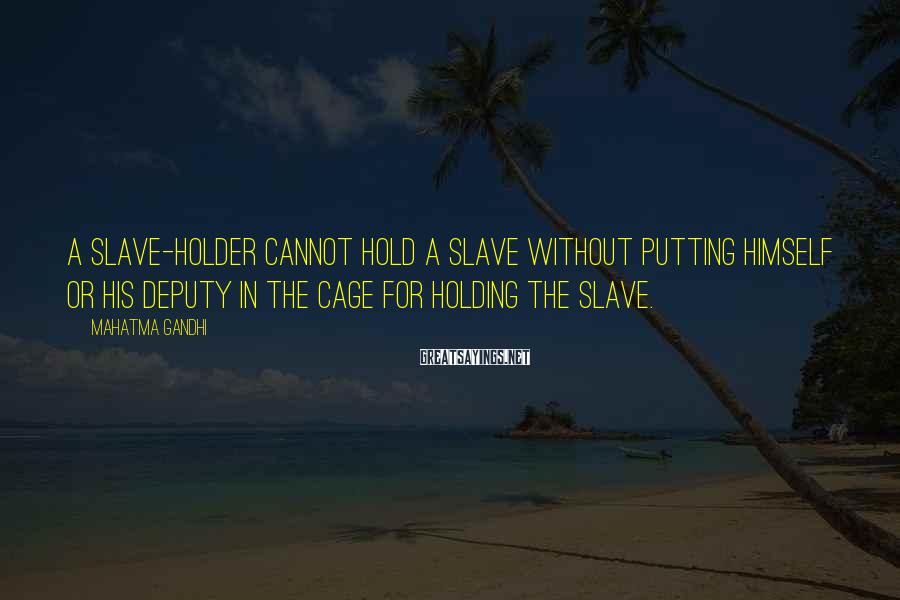 Mahatma Gandhi Sayings: A slave-holder cannot hold a slave without putting himself or his deputy in the cage