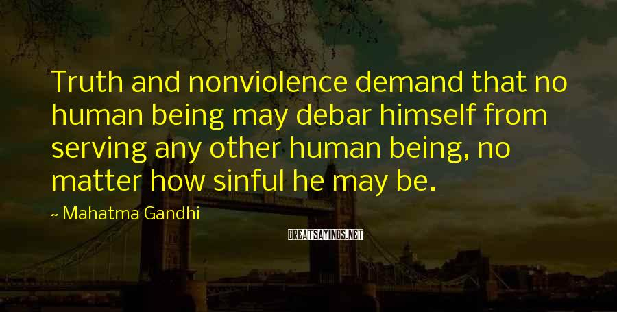 Mahatma Gandhi Sayings: Truth and nonviolence demand that no human being may debar himself from serving any other