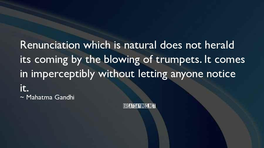 Mahatma Gandhi Sayings: Renunciation which is natural does not herald its coming by the blowing of trumpets. It