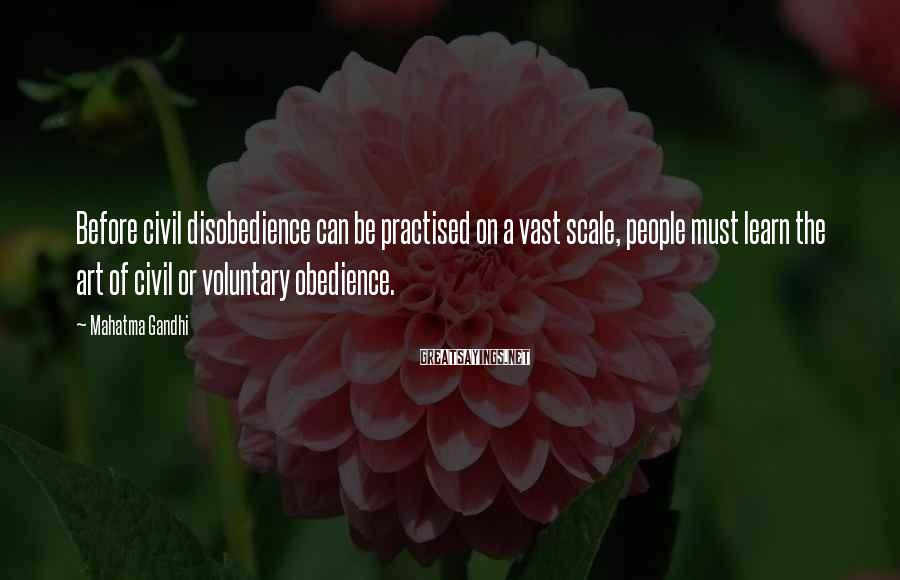 Mahatma Gandhi Sayings: Before civil disobedience can be practised on a vast scale, people must learn the art