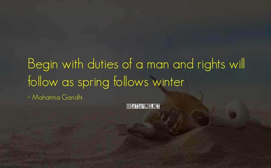 Mahatma Gandhi Sayings: Begin with duties of a man and rights will follow as spring follows winter