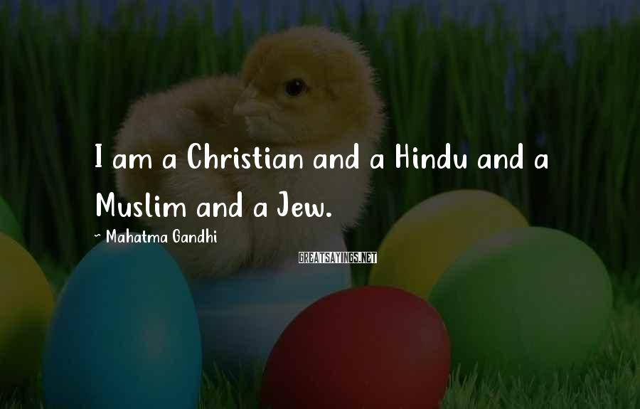 Mahatma Gandhi Sayings: I am a Christian and a Hindu and a Muslim and a Jew.