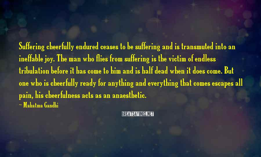 Mahatma Gandhi Sayings: Suffering cheerfully endured ceases to be suffering and is transmuted into an ineffable joy. The