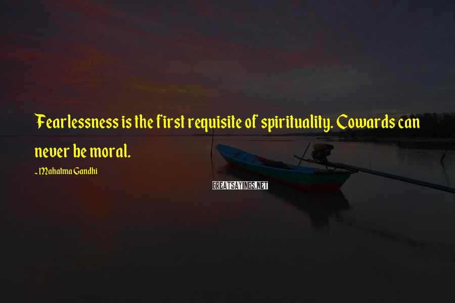 Mahatma Gandhi Sayings: Fearlessness is the first requisite of spirituality. Cowards can never be moral.