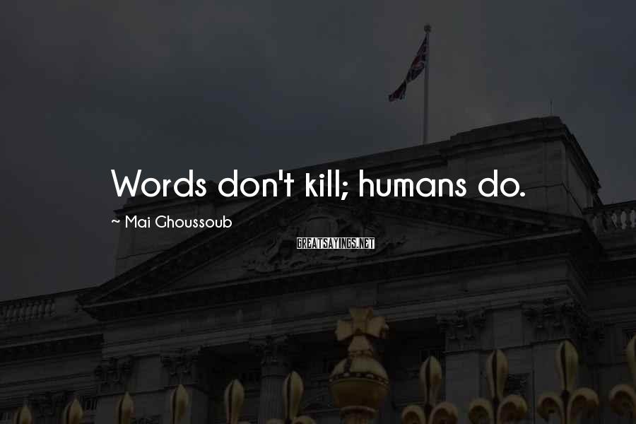 Mai Ghoussoub Sayings: Words don't kill; humans do.