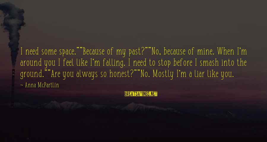 """M'aiq The Liar Sayings By Anna McPartlin: I need some space.""""""""Because of my past?""""""""No, because of mine. When I'm around you I"""