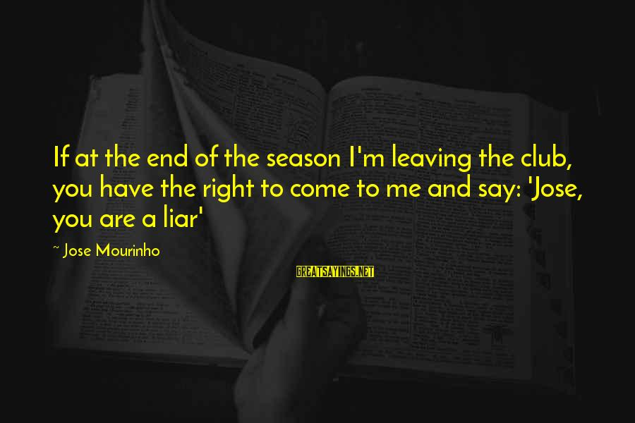 M'aiq The Liar Sayings By Jose Mourinho: If at the end of the season I'm leaving the club, you have the right