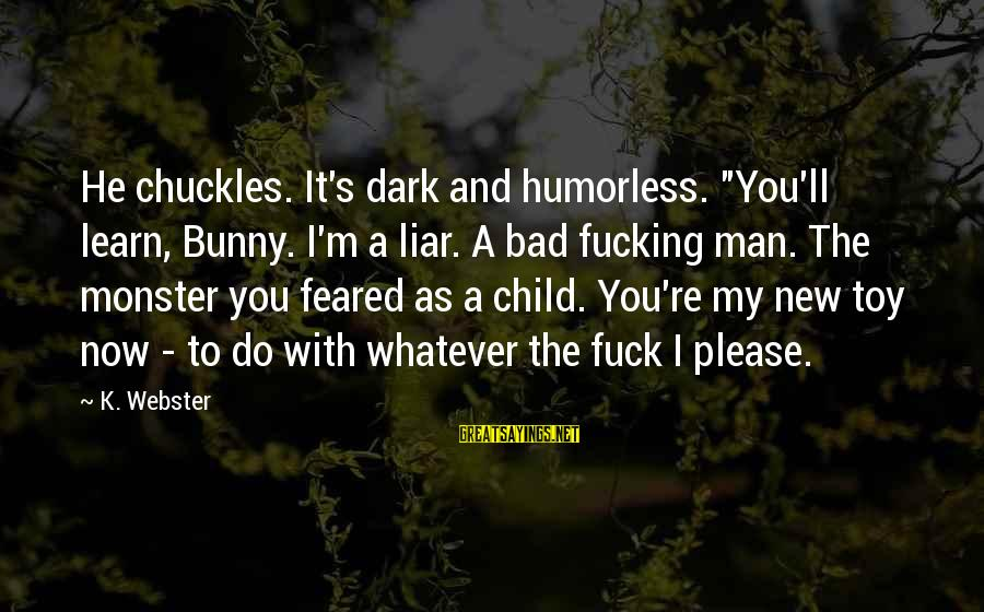 """M'aiq The Liar Sayings By K. Webster: He chuckles. It's dark and humorless. """"You'll learn, Bunny. I'm a liar. A bad fucking"""