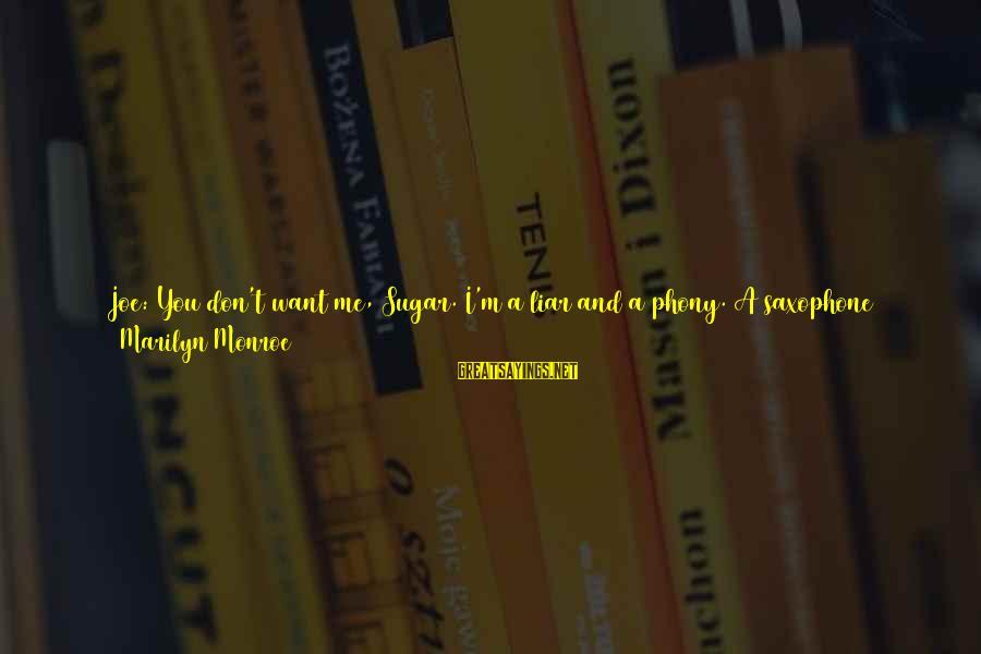 M'aiq The Liar Sayings By Marilyn Monroe: Joe: You don't want me, Sugar. I'm a liar and a phony. A saxophone player.