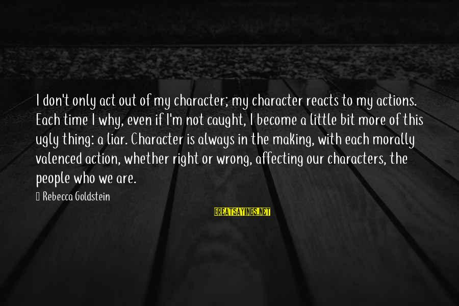 M'aiq The Liar Sayings By Rebecca Goldstein: I don't only act out of my character; my character reacts to my actions. Each