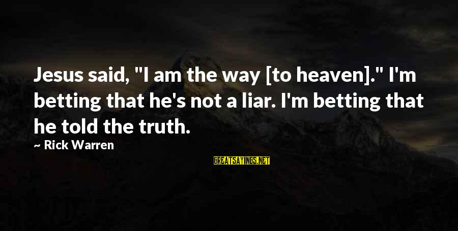 """M'aiq The Liar Sayings By Rick Warren: Jesus said, """"I am the way [to heaven]."""" I'm betting that he's not a liar."""