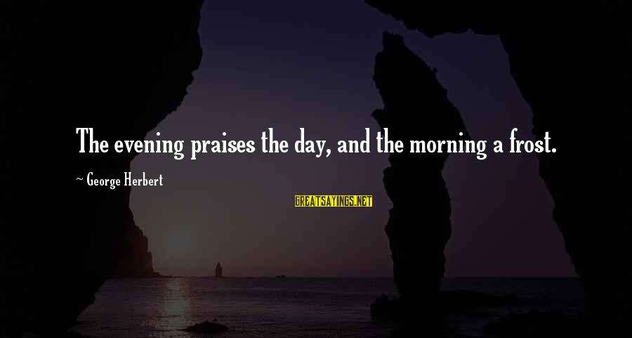 Majester Sayings By George Herbert: The evening praises the day, and the morning a frost.