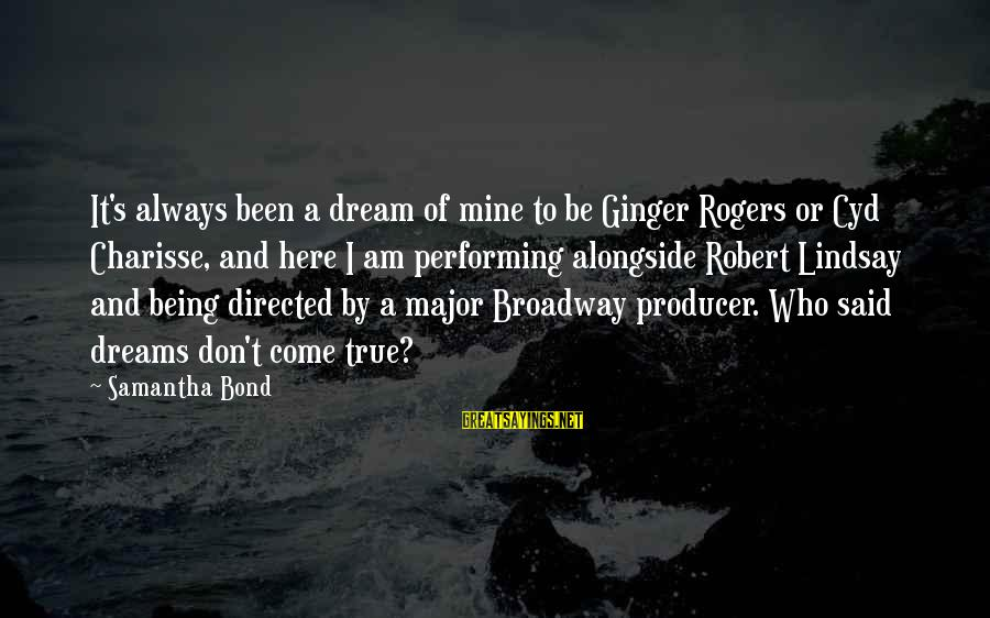 Major Robert Rogers Sayings By Samantha Bond: It's always been a dream of mine to be Ginger Rogers or Cyd Charisse, and