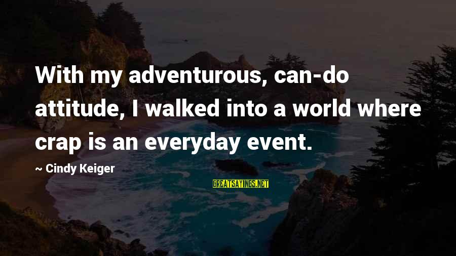 Major Zembiec Sayings By Cindy Keiger: With my adventurous, can-do attitude, I walked into a world where crap is an everyday