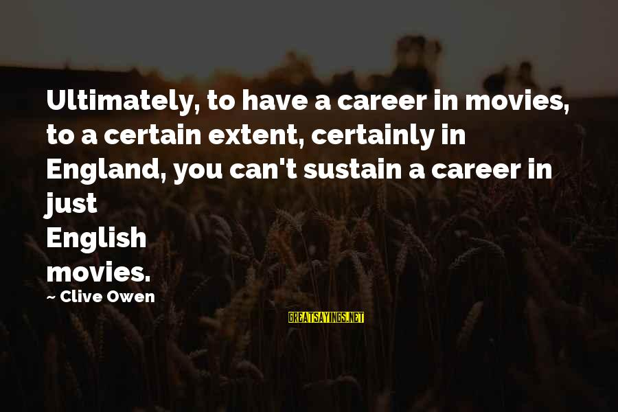 Major Zembiec Sayings By Clive Owen: Ultimately, to have a career in movies, to a certain extent, certainly in England, you