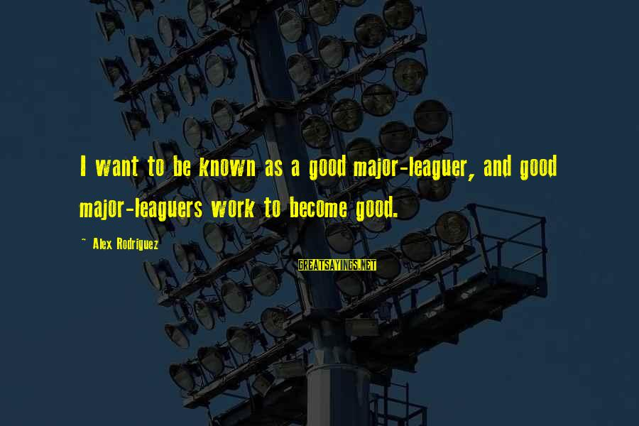 Majors Sayings By Alex Rodriguez: I want to be known as a good major-leaguer, and good major-leaguers work to become