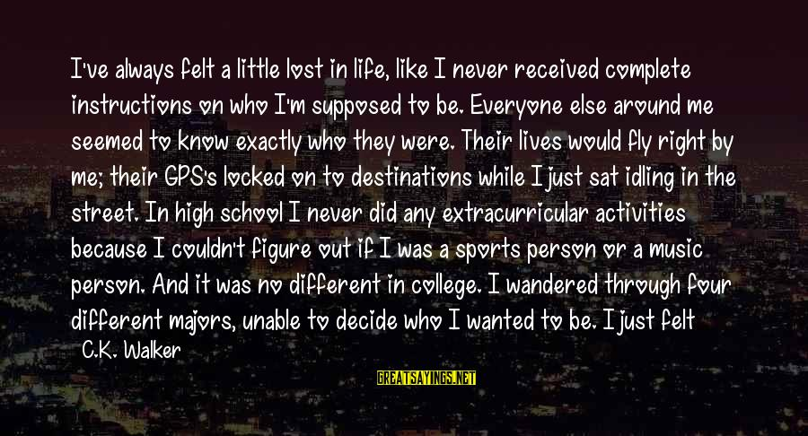 Majors Sayings By C.K. Walker: I've always felt a little lost in life, like I never received complete instructions on