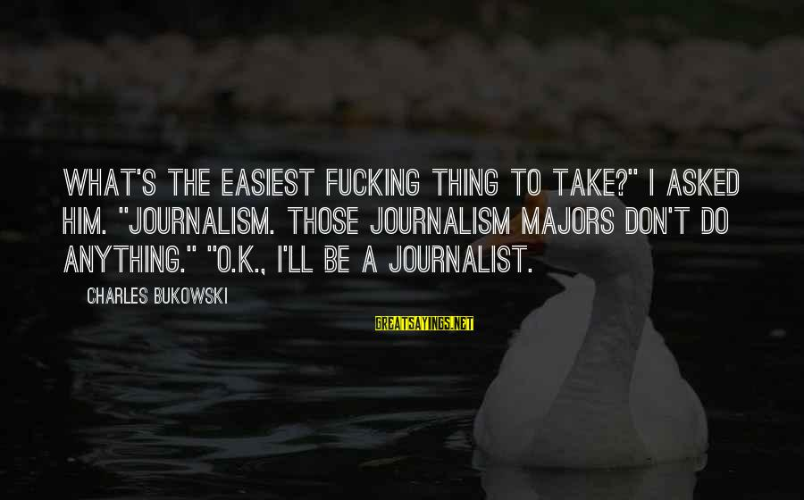 """Majors Sayings By Charles Bukowski: What's the easiest fucking thing to take?"""" I asked him. """"Journalism. Those journalism majors don't"""