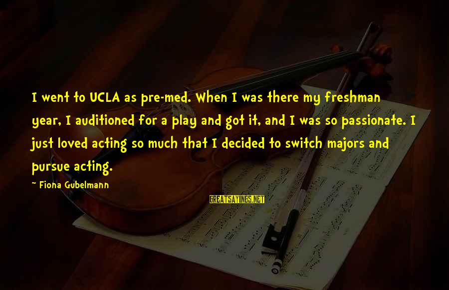 Majors Sayings By Fiona Gubelmann: I went to UCLA as pre-med. When I was there my freshman year, I auditioned