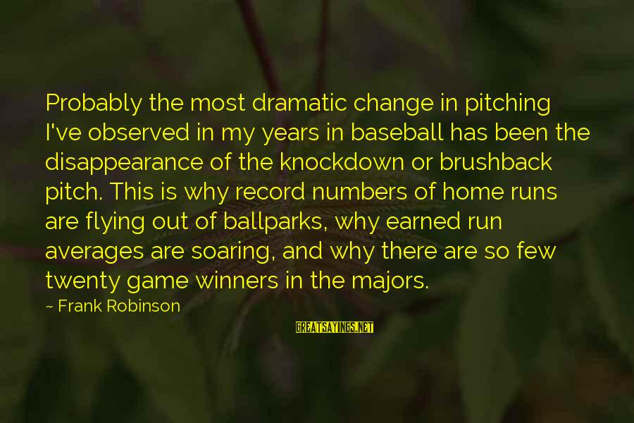 Majors Sayings By Frank Robinson: Probably the most dramatic change in pitching I've observed in my years in baseball has