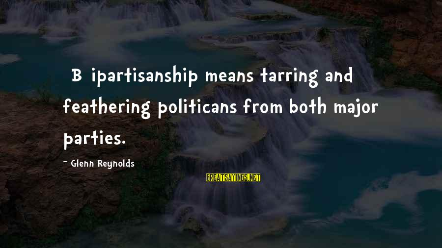 Majors Sayings By Glenn Reynolds: [B]ipartisanship means tarring and feathering politicans from both major parties.