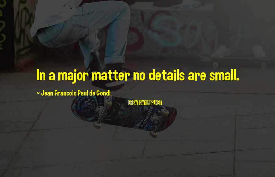 Majors Sayings By Jean Francois Paul De Gondi: In a major matter no details are small.
