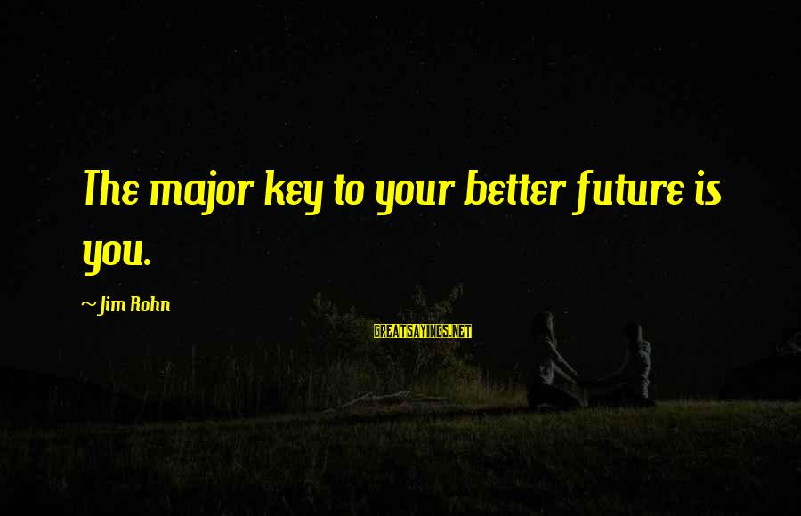 Majors Sayings By Jim Rohn: The major key to your better future is you.