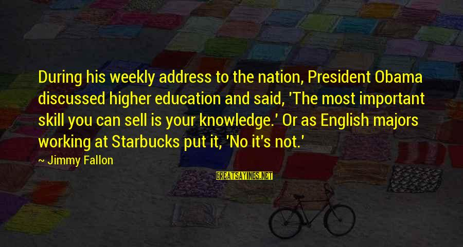 Majors Sayings By Jimmy Fallon: During his weekly address to the nation, President Obama discussed higher education and said, 'The