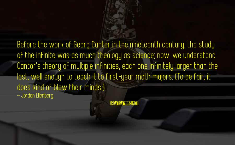 Majors Sayings By Jordan Ellenberg: Before the work of Georg Cantor in the nineteenth century, the study of the infinite