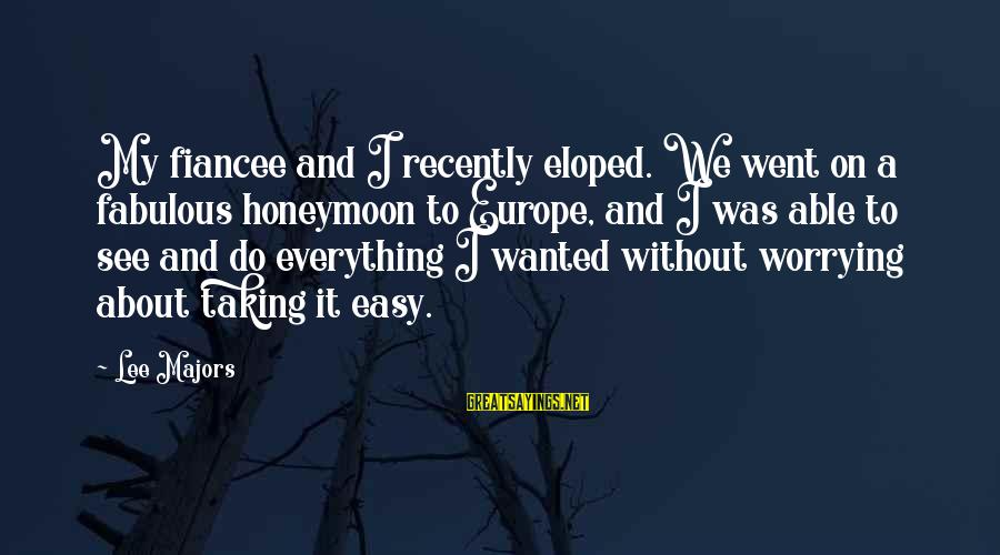 Majors Sayings By Lee Majors: My fiancee and I recently eloped. We went on a fabulous honeymoon to Europe, and