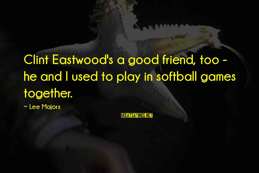 Majors Sayings By Lee Majors: Clint Eastwood's a good friend, too - he and I used to play in softball