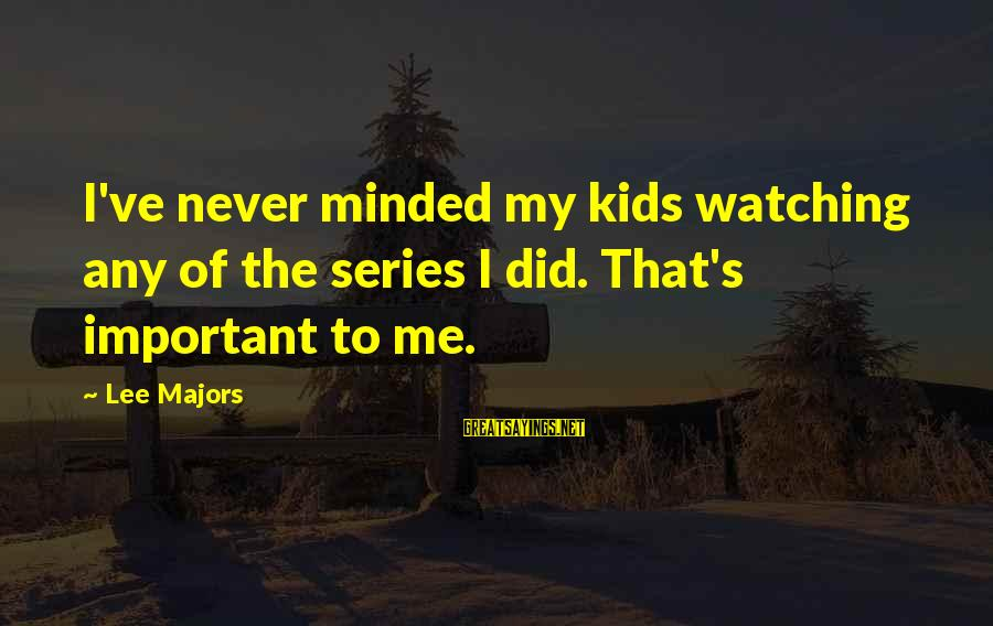 Majors Sayings By Lee Majors: I've never minded my kids watching any of the series I did. That's important to