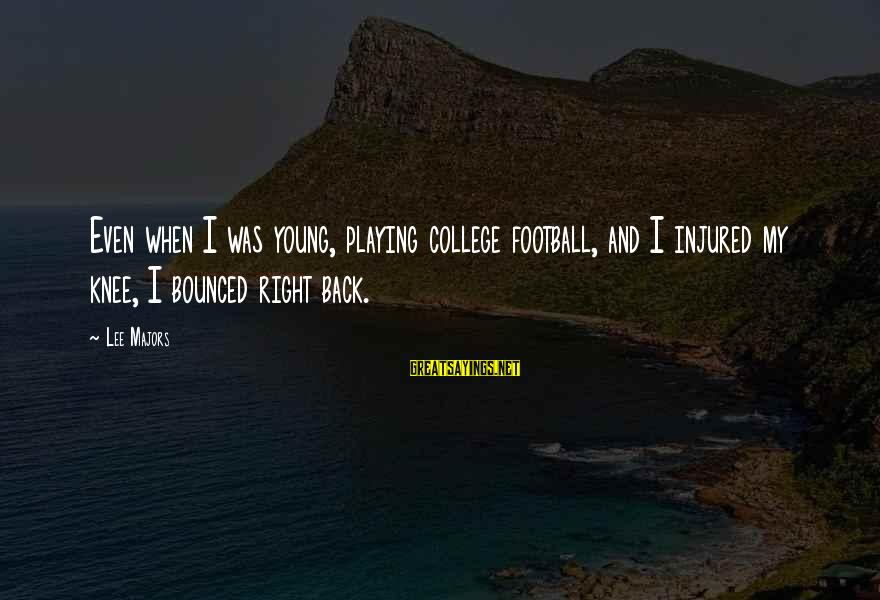 Majors Sayings By Lee Majors: Even when I was young, playing college football, and I injured my knee, I bounced